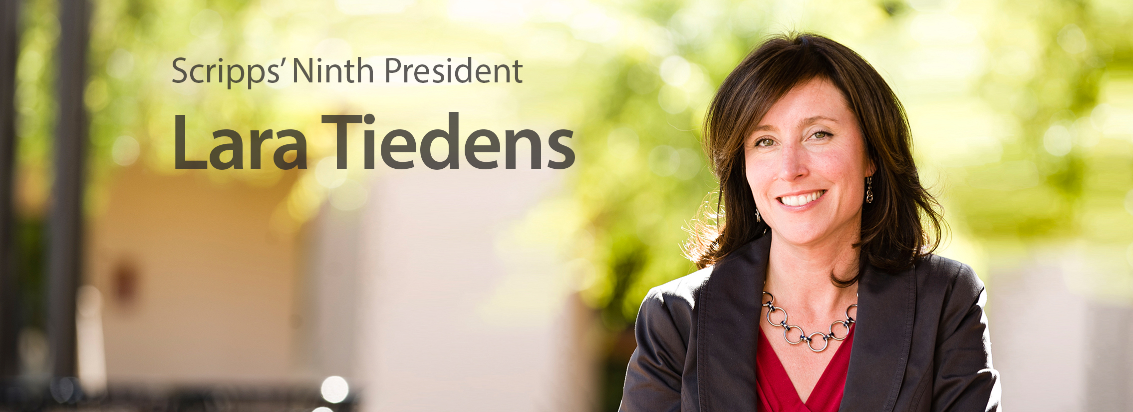 President Lara Tiedens Lara Tiedens was appointed the ninth president of Scripps College on June 21, 2016, by a unanimous vote of the College's Board of Trustees. As president, she holds the title of the W.M. Keck Presidential Chair, established in 1980. Tiedens was a senior associate dean of academic affairs and faculty member of […]